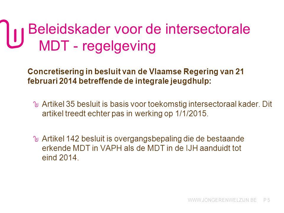 WWW.JONGERENWELZIJN.BE P Beleidskader voor de intersectorale MDT - regelgeving Concretisering in besluit van de Vlaamse Regering van 21 februari 2014 betreffende de integrale jeugdhulp: Artikel 35 besluit is basis voor toekomstig intersectoraal kader.