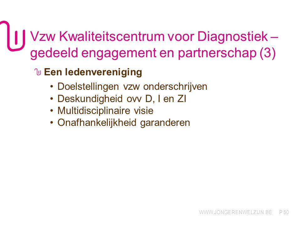 WWW.JONGERENWELZIJN.BE P Vzw Kwaliteitscentrum voor Diagnostiek – gedeeld engagement en partnerschap (3) Een ledenvereniging •Doelstellingen vzw onderschrijven •Deskundigheid ovv D, I en ZI •Multidisciplinaire visie •Onafhankelijkheid garanderen 50