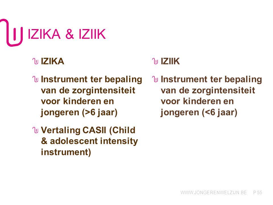 WWW.JONGERENWELZIJN.BE P IZIKA & IZIIK IZIKA Instrument ter bepaling van de zorgintensiteit voor kinderen en jongeren (>6 jaar) Vertaling CASII (Child & adolescent intensity instrument) IZIIK Instrument ter bepaling van de zorgintensiteit voor kinderen en jongeren (<6 jaar) 55