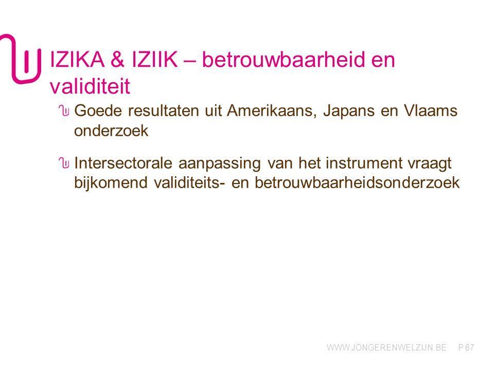 WWW.JONGERENWELZIJN.BE P IZIKA & IZIIK – betrouwbaarheid en validiteit Goede resultaten uit Amerikaans, Japans en Vlaams onderzoek Intersectorale aanpassing van het instrument vraagt bijkomend validiteits- en betrouwbaarheidsonderzoek 67