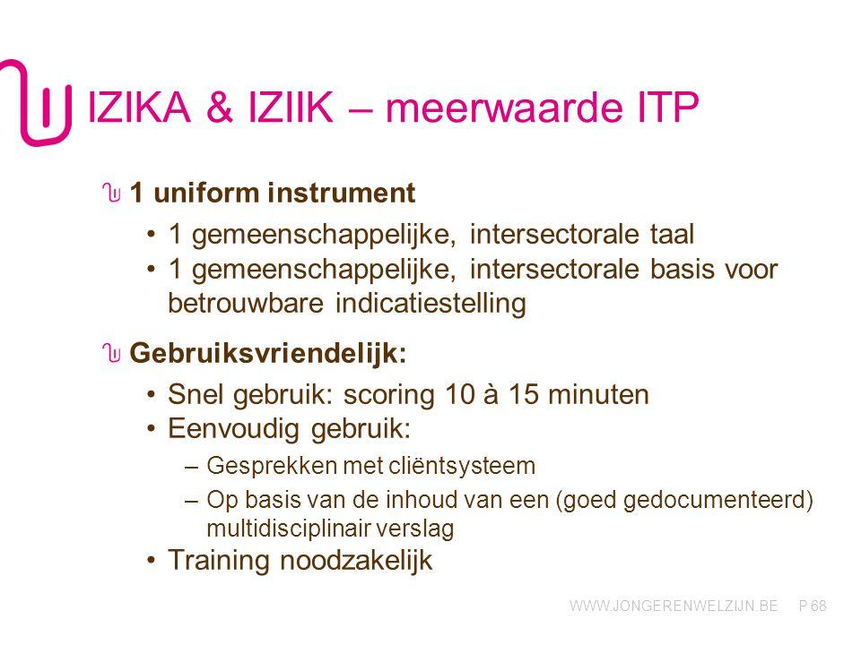 WWW.JONGERENWELZIJN.BE P IZIKA & IZIIK – meerwaarde ITP 1 uniform instrument •1 gemeenschappelijke, intersectorale taal •1 gemeenschappelijke, intersectorale basis voor betrouwbare indicatiestelling Gebruiksvriendelijk: •Snel gebruik: scoring 10 à 15 minuten •Eenvoudig gebruik: –Gesprekken met cliëntsysteem –Op basis van de inhoud van een (goed gedocumenteerd) multidisciplinair verslag •Training noodzakelijk 68