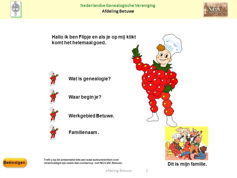 Beëindigen. Nederlandse Genealogische Vereniging Afdeling Betuwe Wat is genealogie? Werkgebied Betuwe. Waar begin je? 1afdeling Betuwe Dit is mijn fam