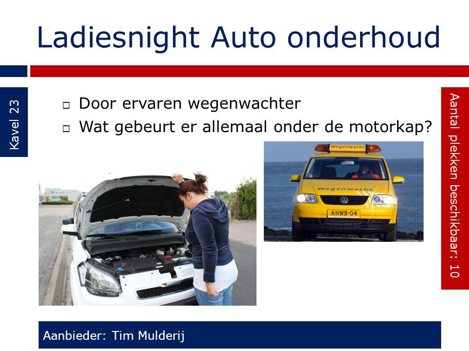 Ladiesnight Auto onderhoud Kavel 23  Door ervaren wegenwachter  Wat gebeurt er allemaal onder de motorkap? Aanbieder: Tim Mulderij Aantal plekken be