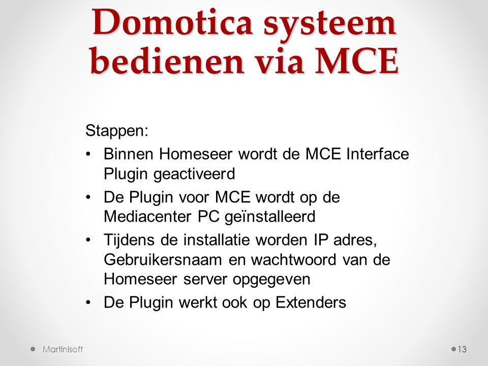 Domotica systeem bedienen via MCE 13Martinisoft Stappen: •Binnen Homeseer wordt de MCE Interface Plugin geactiveerd •De Plugin voor MCE wordt op de Mediacenter PC geïnstalleerd •Tijdens de installatie worden IP adres, Gebruikersnaam en wachtwoord van de Homeseer server opgegeven •De Plugin werkt ook op Extenders