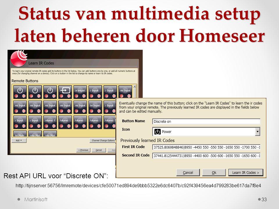33Martinisoft http://tijnserver:56756/lmremote/devices/cfe50071ed894de9bbb5322e6dc6407b/c92f439456ea4d799283be617da7f8e4 Rest API URL voor Discrete ON : Status van multimedia setup laten beheren door Homeseer