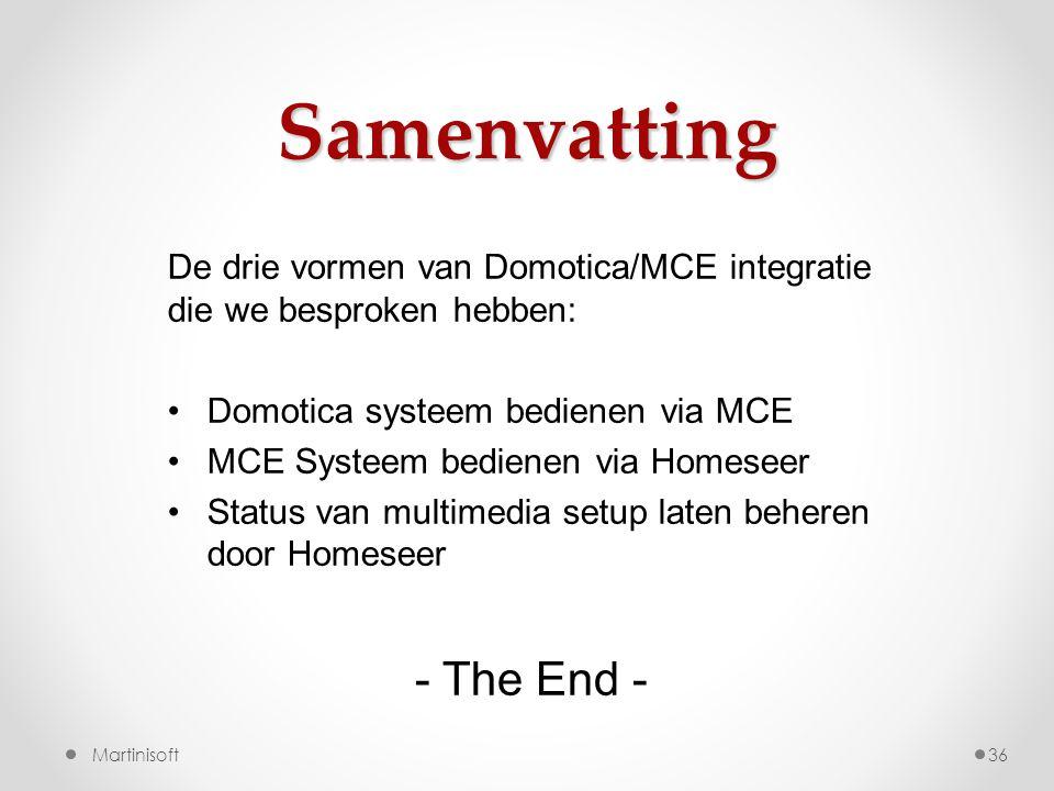 Samenvatting 36 De drie vormen van Domotica/MCE integratie die we besproken hebben: •Domotica systeem bedienen via MCE •MCE Systeem bedienen via Homeseer •Status van multimedia setup laten beheren door Homeseer Martinisoft - The End -