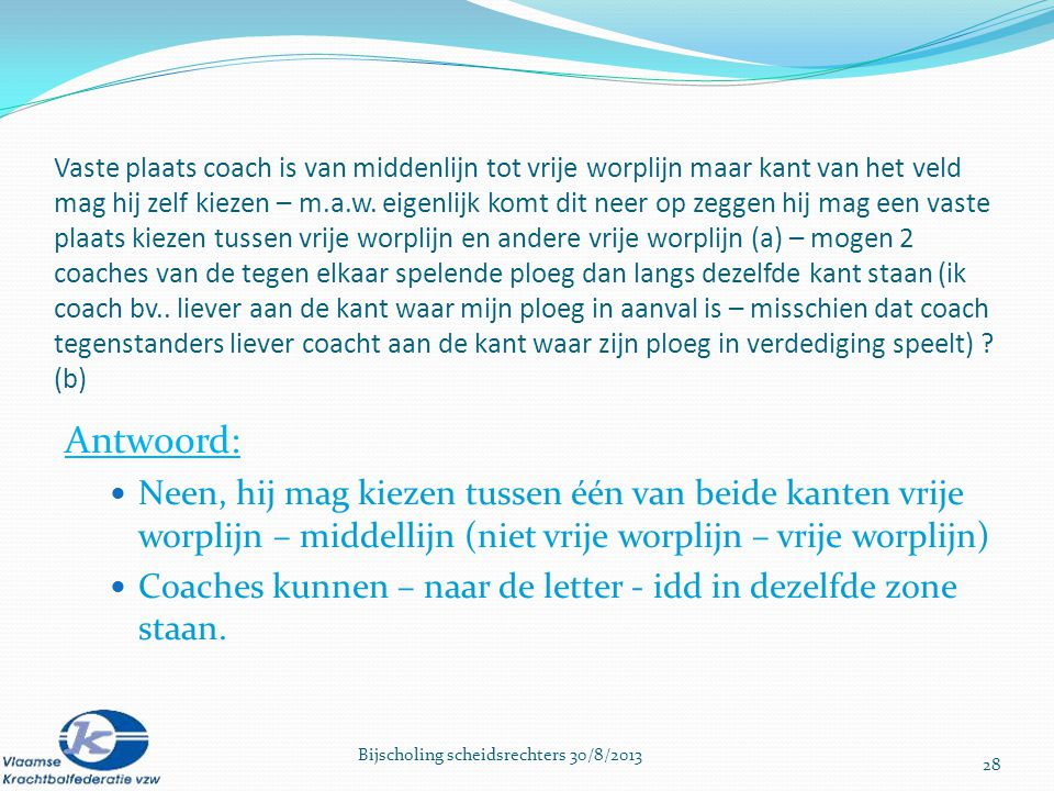 Vaste plaats coach is van middenlijn tot vrije worplijn maar kant van het veld mag hij zelf kiezen – m.a.w. eigenlijk komt dit neer op zeggen hij mag