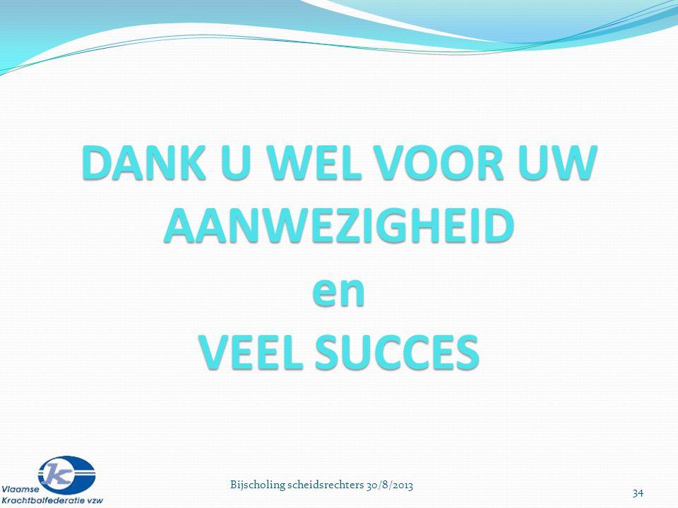34 Bijscholing scheidsrechters 30/8/2013 DANK U WEL VOOR UW AANWEZIGHEID en VEEL SUCCES