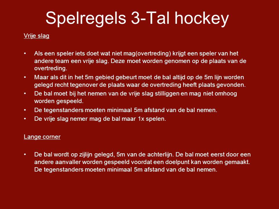 Spelregels 3-Tal hockey Vrije slag •Als een speler iets doet wat niet mag(overtreding) krijgt een speler van het andere team een vrije slag.