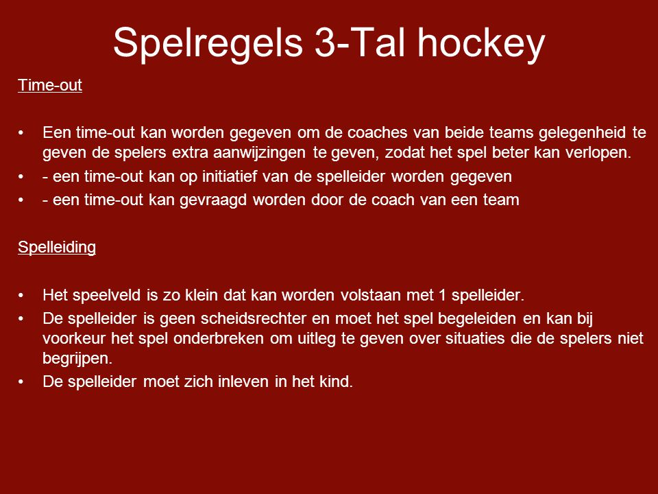 Spelregels 3-Tal hockey Time-out •Een time-out kan worden gegeven om de coaches van beide teams gelegenheid te geven de spelers extra aanwijzingen te geven, zodat het spel beter kan verlopen.