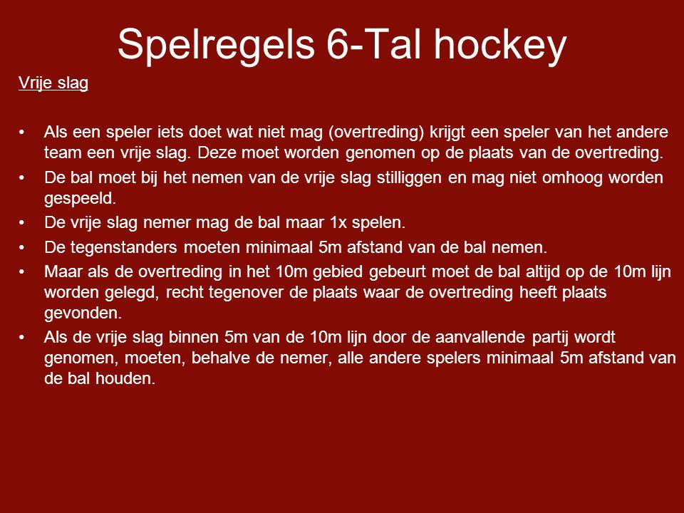 Spelregels 6-Tal hockey Vrije slag •Als een speler iets doet wat niet mag (overtreding) krijgt een speler van het andere team een vrije slag.