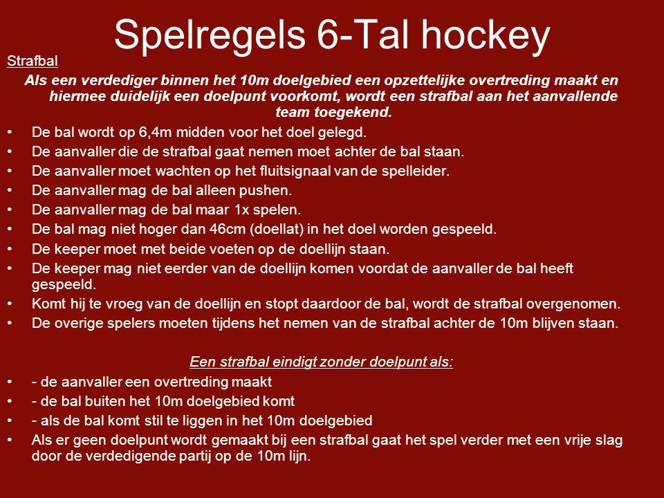 Spelregels 6-Tal hockey Strafbal Als een verdediger binnen het 10m doelgebied een opzettelijke overtreding maakt en hiermee duidelijk een doelpunt voorkomt, wordt een strafbal aan het aanvallende team toegekend.