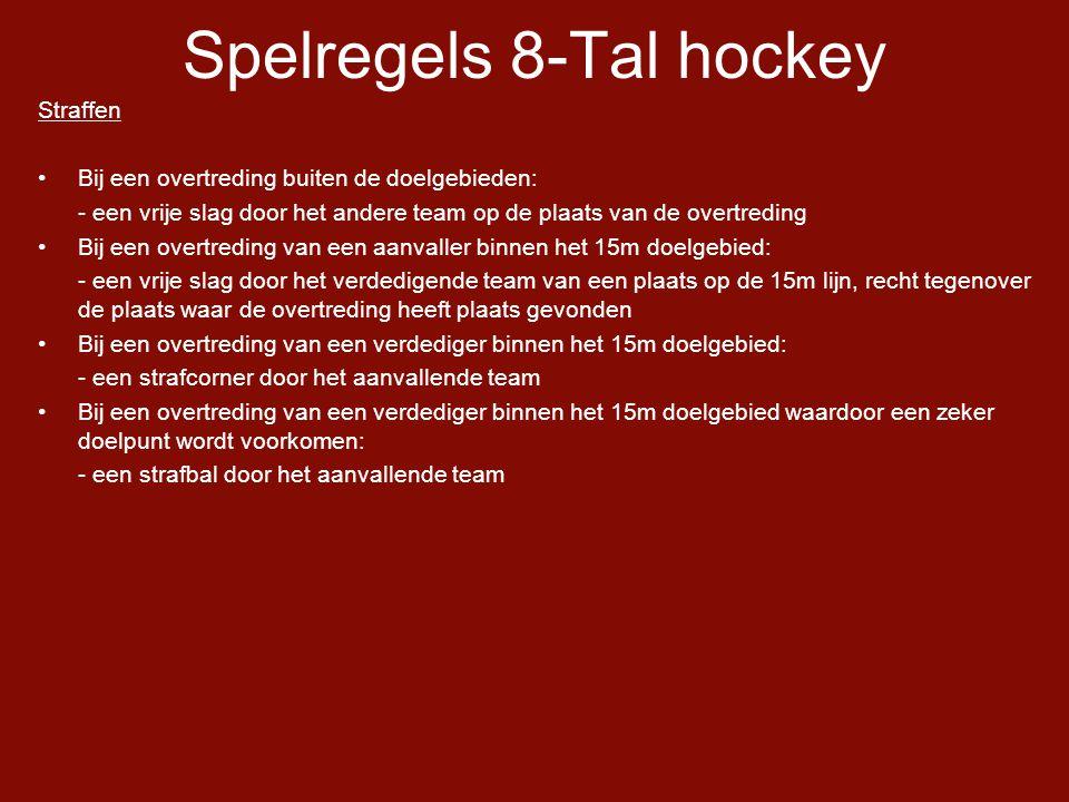 Spelregels 8-Tal hockey Straffen •Bij een overtreding buiten de doelgebieden: - een vrije slag door het andere team op de plaats van de overtreding •Bij een overtreding van een aanvaller binnen het 15m doelgebied: - een vrije slag door het verdedigende team van een plaats op de 15m lijn, recht tegenover de plaats waar de overtreding heeft plaats gevonden •Bij een overtreding van een verdediger binnen het 15m doelgebied: - een strafcorner door het aanvallende team •Bij een overtreding van een verdediger binnen het 15m doelgebied waardoor een zeker doelpunt wordt voorkomen: - een strafbal door het aanvallende team