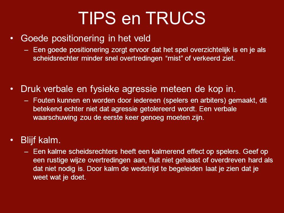 TIPS en TRUCS •Goede positionering in het veld –Een goede positionering zorgt ervoor dat het spel overzichtelijk is en je als scheidsrechter minder snel overtredingen mist of verkeerd ziet.