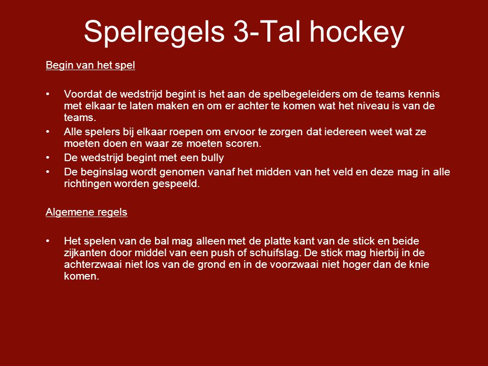 Spelregels 3-Tal hockey Begin van het spel •Voordat de wedstrijd begint is het aan de spelbegeleiders om de teams kennis met elkaar te laten maken en om er achter te komen wat het niveau is van de teams.