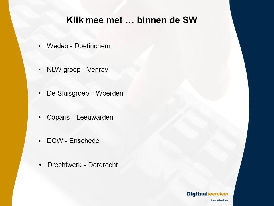 Klik mee met … binnen de SW •Wedeo - Doetinchem •NLW groep - Venray •De Sluisgroep - Woerden •Caparis - Leeuwarden •DCW - Enschede •Drechtwerk - Dordrecht