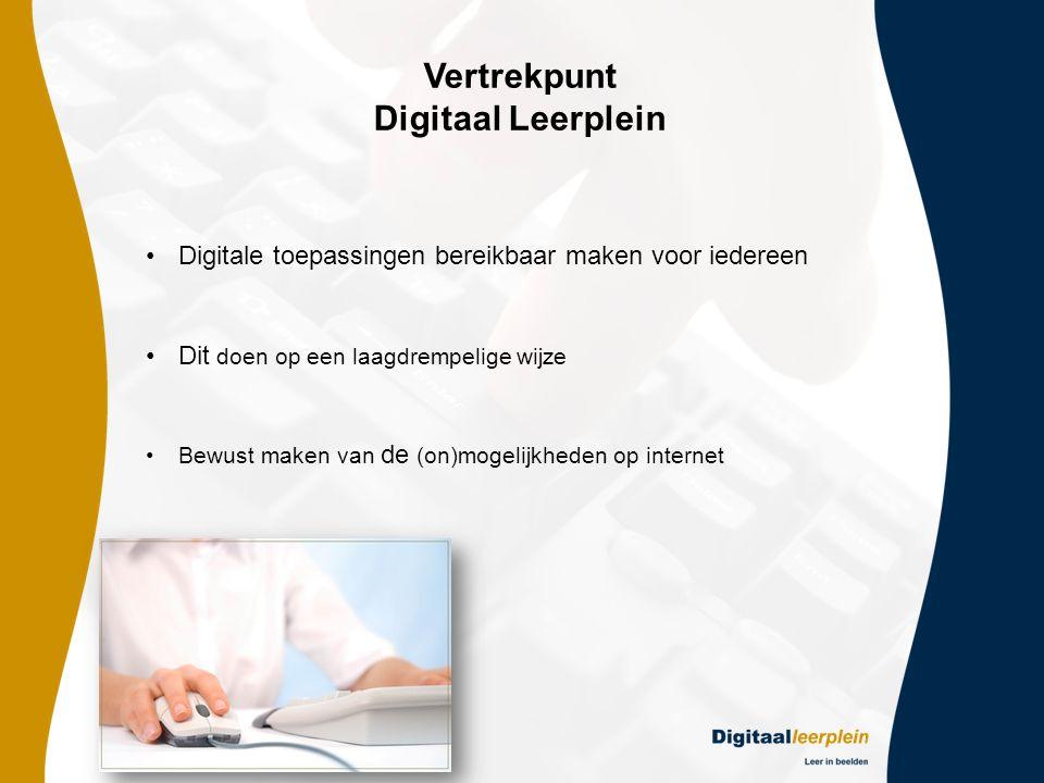 Vertrekpunt Digitaal Leerplein •Digitale toepassingen bereikbaar maken voor iedereen •Dit doen op een laagdrempelige wijze •Bewust maken van de (on)mogelijkheden op internet