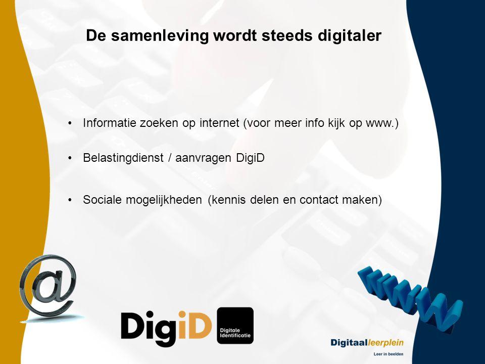 De samenleving wordt steeds digitaler •Informatie zoeken op internet (voor meer info kijk op www.) •Belastingdienst / aanvragen DigiD •Sociale mogelijkheden (kennis delen en contact maken)