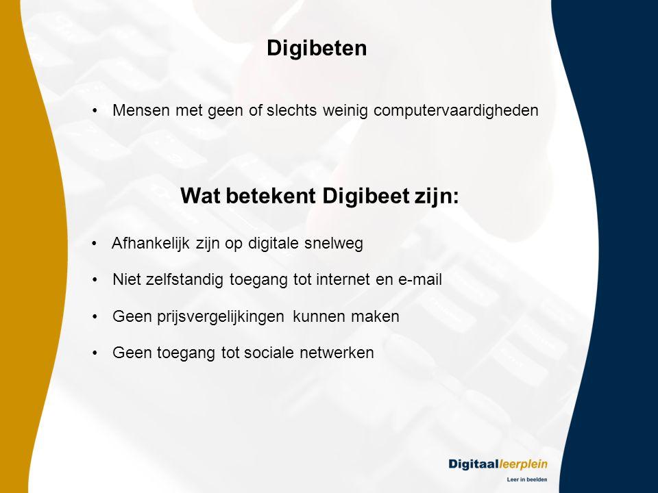 Digibeten •Mensen met geen of slechts weinig computervaardigheden •Afhankelijk zijn op digitale snelweg •Niet zelfstandig toegang tot internet en e-mail Wat betekent Digibeet zijn: •Geen prijsvergelijkingen kunnen maken •Geen toegang tot sociale netwerken