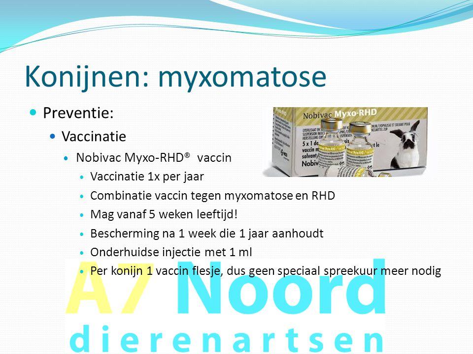 Konijnen: myxomatose  Preventie:  Vaccinatie  Nobivac Myxo-RHD® vaccin  Vaccinatie 1x per jaar  Combinatie vaccin tegen myxomatose en RHD  Mag v