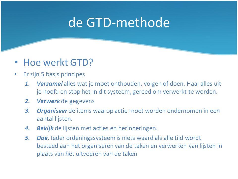 de GTD-methode • Hoe werkt GTD? • Er zijn 5 basis principes 1.Verzamel alles wat je moet onthouden, volgen of doen. Haal alles uit je hoofd en stop he