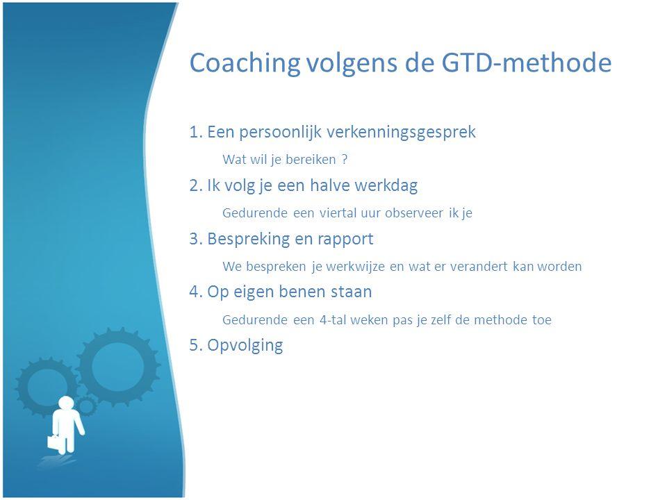 Coaching volgens de GTD-methode 1. Een persoonlijk verkenningsgesprek Wat wil je bereiken ? 2. Ik volg je een halve werkdag Gedurende een viertal uur