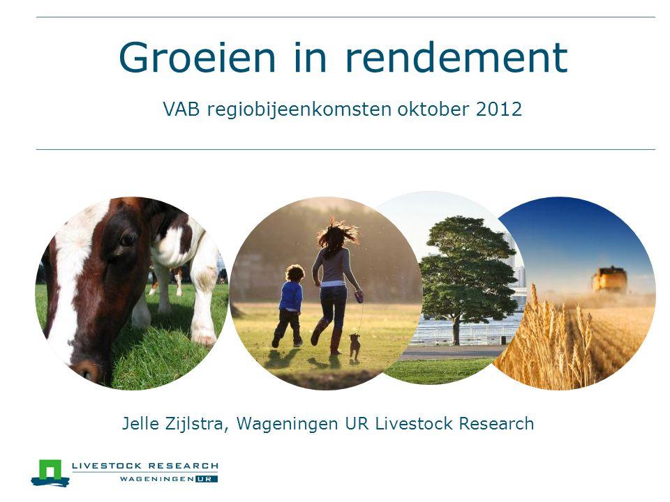 Groeien in rendement VAB regiobijeenkomsten oktober 2012 Jelle Zijlstra, Wageningen UR Livestock Research