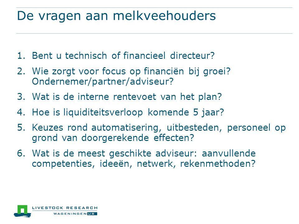 De vragen aan melkveehouders 1.Bent u technisch of financieel directeur? 2.Wie zorgt voor focus op financiën bij groei? Ondernemer/partner/adviseur? 3