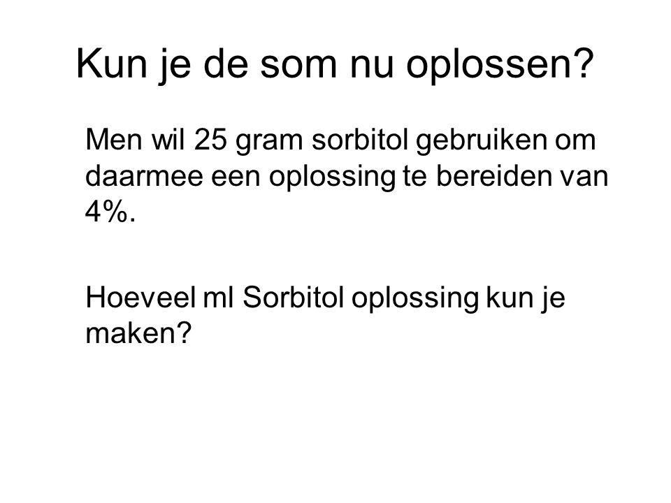 Kun je de som nu oplossen? Men wil 25 gram sorbitol gebruiken om daarmee een oplossing te bereiden van 4%. Hoeveel ml Sorbitol oplossing kun je maken?