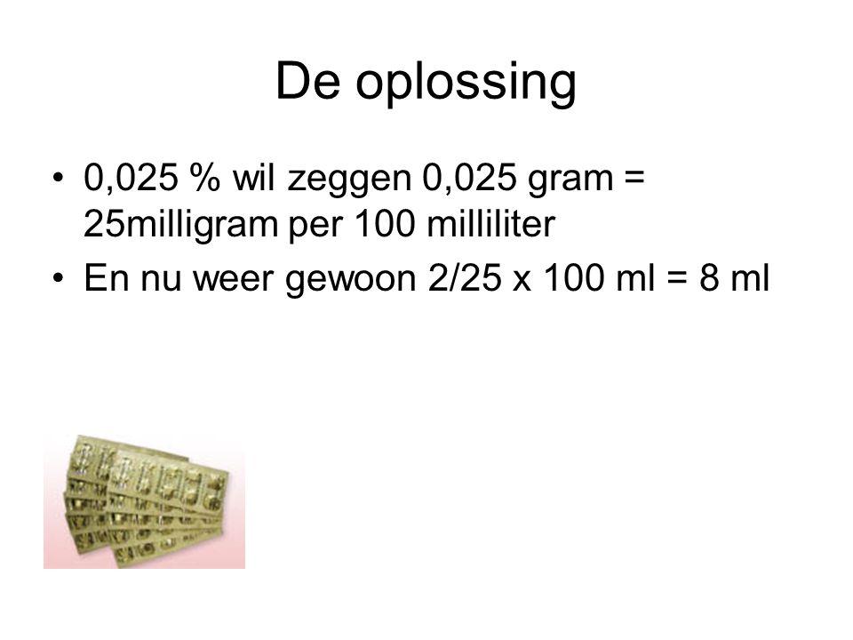 De oplossing •0,025 % wil zeggen 0,025 gram = 25milligram per 100 milliliter •En nu weer gewoon 2/25 x 100 ml = 8 ml