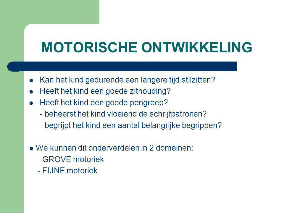 Motorische ontwikkeling: GROVE motoriek  Ruw bewegen, grove bewegingen zoals: lopen, gaan, kruipen, springen, klimmen, fietsen, gooien, springtouwen, balspelen, …  Kan het kind een tijdje stilzitten.