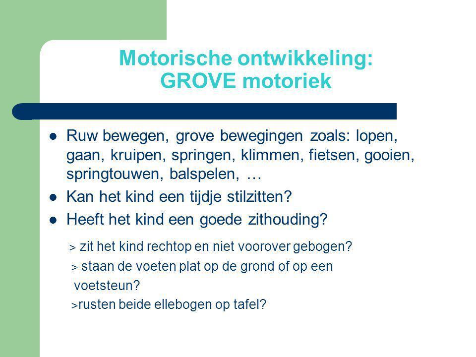 Motorische ontwikkeling: GROVE motoriek  Ruw bewegen, grove bewegingen zoals: lopen, gaan, kruipen, springen, klimmen, fietsen, gooien, springtouwen,