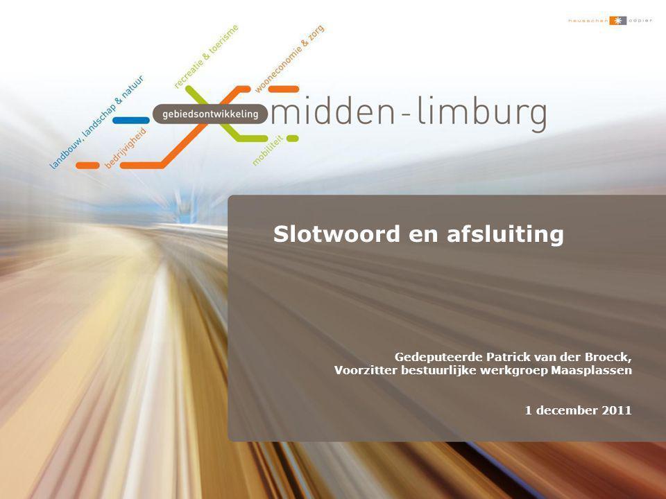 Slotwoord en afsluiting Gedeputeerde Patrick van der Broeck, Voorzitter bestuurlijke werkgroep Maasplassen 1 december 2011