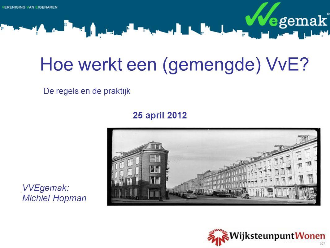 Hoe werkt een (gemengde) VvE? 25 april 2012 VVEgemak: Michiel Hopman De regels en de praktijk