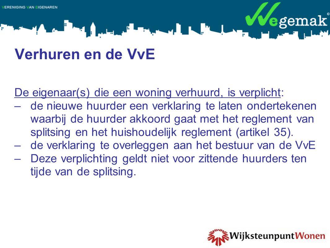 Verhuren en de VvE De eigenaar(s) die een woning verhuurd, is verplicht: –de nieuwe huurder een verklaring te laten ondertekenen waarbij de huurder akkoord gaat met het reglement van splitsing en het huishoudelijk reglement (artikel 35).