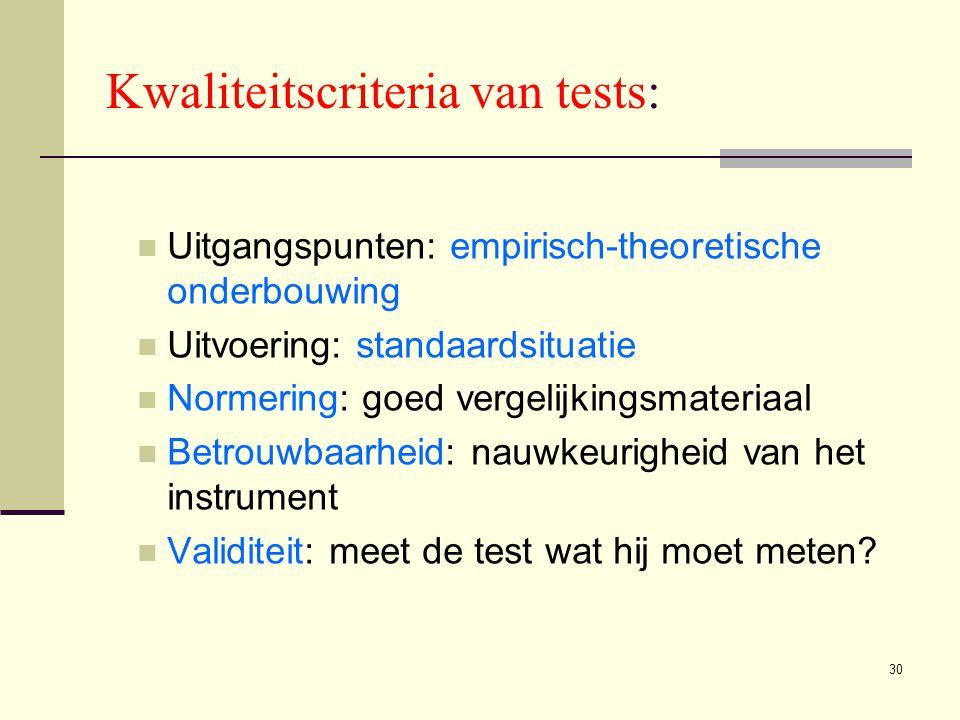 30 Kwaliteitscriteria van tests:  Uitgangspunten: empirisch-theoretische onderbouwing  Uitvoering: standaardsituatie  Normering: goed vergelijkings
