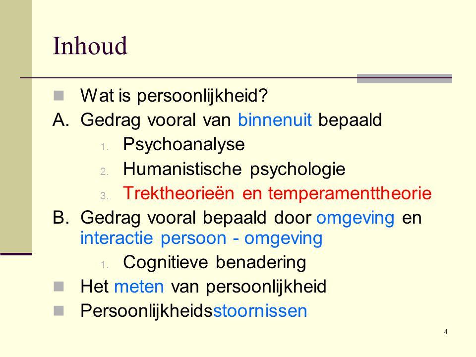 4 Inhoud  Wat is persoonlijkheid? A. Gedrag vooral van binnenuit bepaald 1. Psychoanalyse 2. Humanistische psychologie 3. Trektheorieën en temperamen