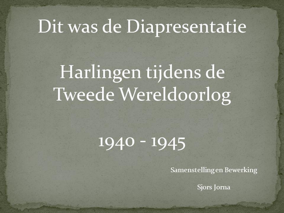 Dit was de Diapresentatie Harlingen tijdens de Tweede Wereldoorlog 1940 - 1945 Samenstelling en Bewerking Sjors Jorna