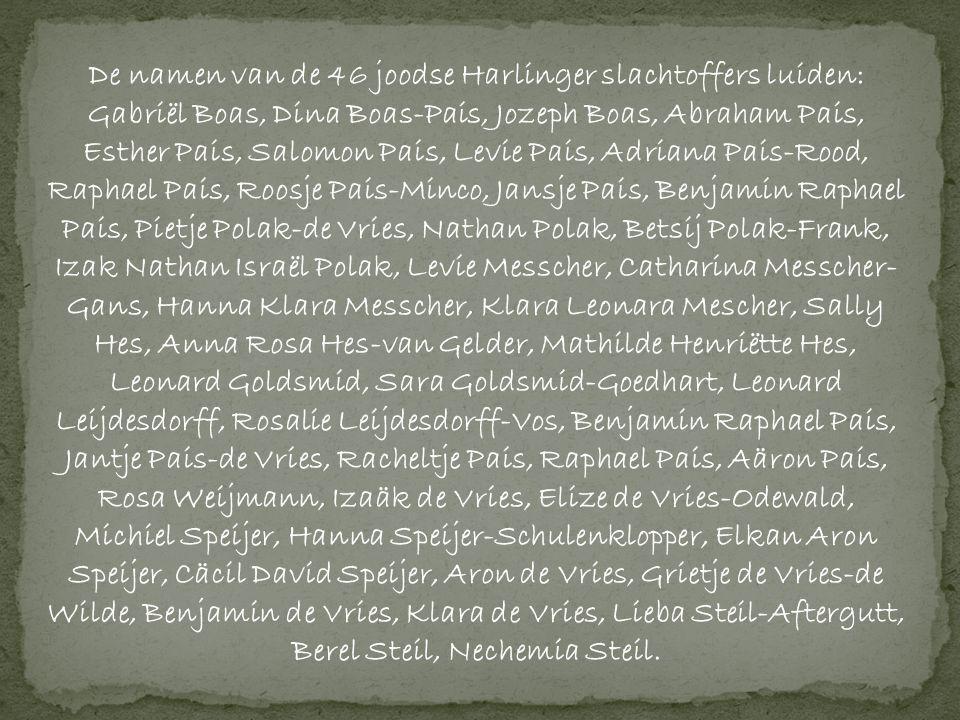 De namen van de 46 joodse Harlinger slachtoffers luiden: Gabriël Boas, Dina Boas-Pais, Jozeph Boas, Abraham Pais, Esther Pais, Salomon Pais, Levie Pais, Adriana Pais-Rood, Raphael Pais, Roosje Pais-Minco, Jansje Pais, Benjamin Raphael Pais, Pietje Polak-de Vries, Nathan Polak, Betsij Polak-Frank, Izak Nathan Israël Polak, Levie Messcher, Catharina Messcher- Gans, Hanna Klara Messcher, Klara Leonara Mescher, Sally Hes, Anna Rosa Hes-van Gelder, Mathilde Henriëtte Hes, Leonard Goldsmid, Sara Goldsmid-Goedhart, Leonard Leijdesdorff, Rosalie Leijdesdorff-Vos, Benjamin Raphael Pais, Jantje Pais-de Vries, Racheltje Pais, Raphael Pais, Aäron Pais, Rosa Weijmann, Izaäk de Vries, Elize de Vries-Odewald, Michiel Speijer, Hanna Speijer-Schulenklopper, Elkan Aron Speijer, Cäcil David Speijer, Aron de Vries, Grietje de Vries-de Wilde, Benjamin de Vries, Klara de Vries, Lieba Steil-Aftergutt, Berel Steil, Nechemia Steil.