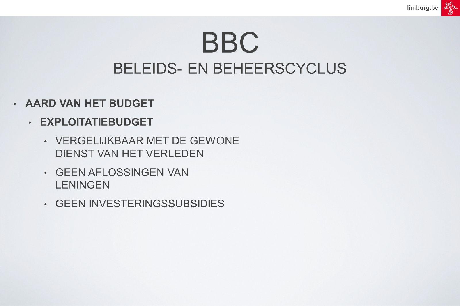 limburg.be • AARD VAN HET BUDGET • EXPLOITATIEBUDGET • VERGELIJKBAAR MET DE GEWONE DIENST VAN HET VERLEDEN • GEEN AFLOSSINGEN VAN LENINGEN • GEEN INVESTERINGSSUBSIDIES BBC BELEIDS- EN BEHEERSCYCLUS