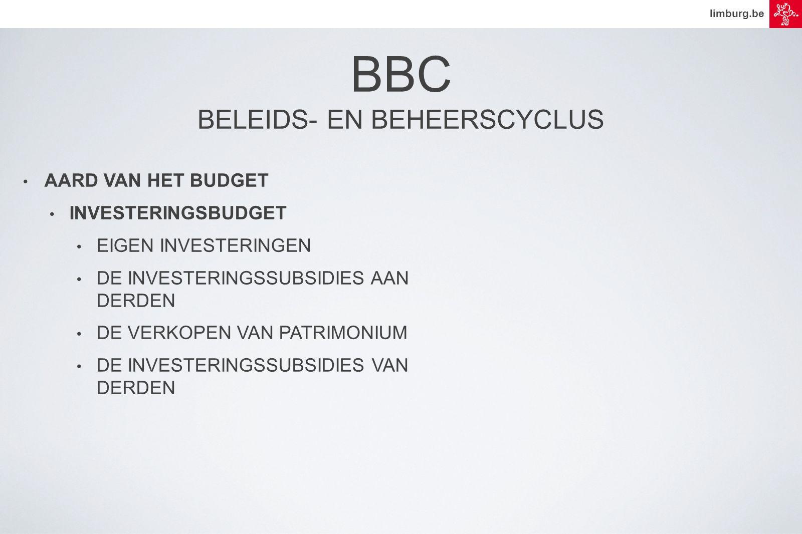limburg.be • AARD VAN HET BUDGET • INVESTERINGSBUDGET • EIGEN INVESTERINGEN • DE INVESTERINGSSUBSIDIES AAN DERDEN • DE VERKOPEN VAN PATRIMONIUM • DE INVESTERINGSSUBSIDIES VAN DERDEN BBC BELEIDS- EN BEHEERSCYCLUS