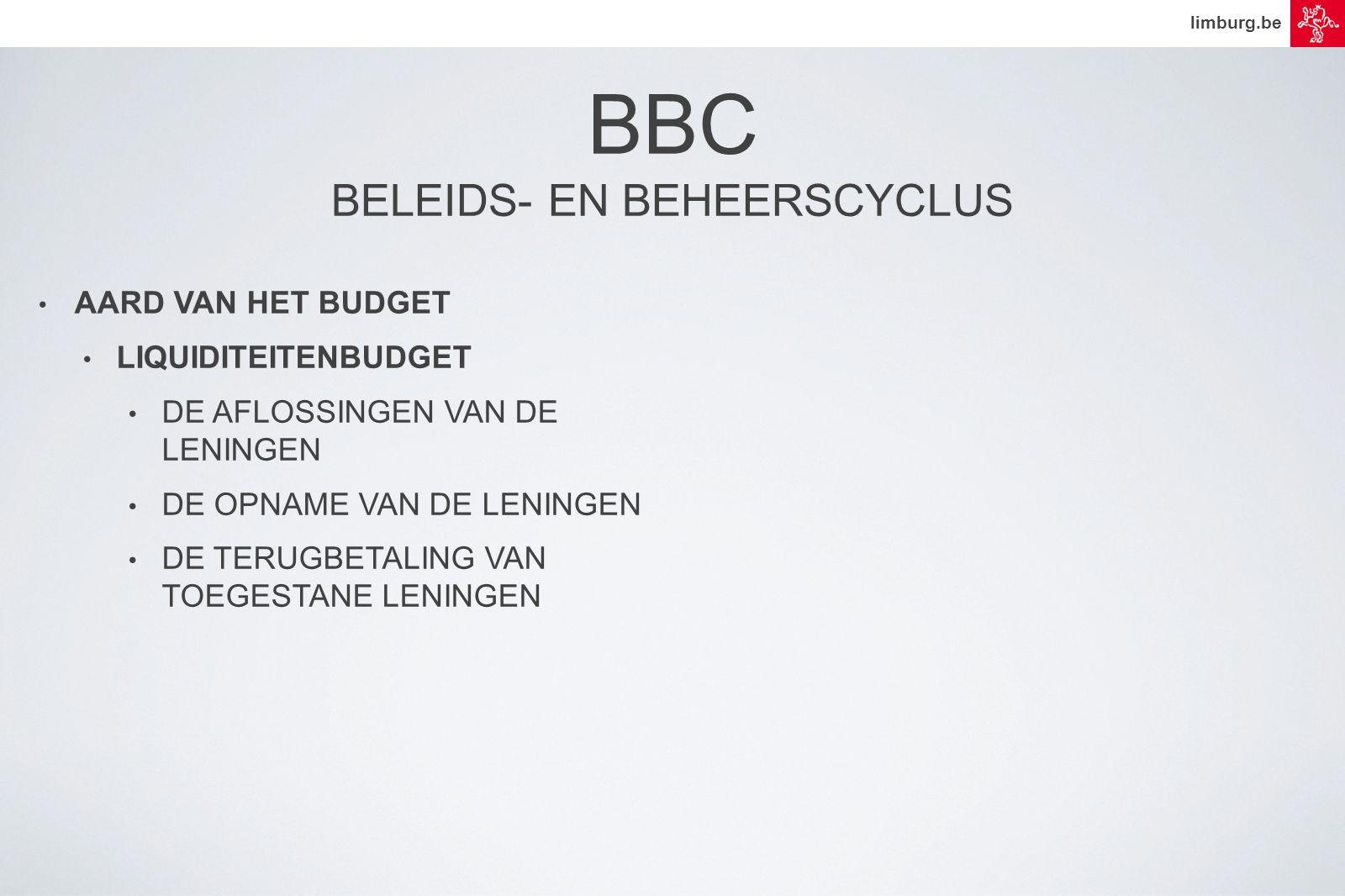 limburg.be • AARD VAN HET BUDGET • LIQUIDITEITENBUDGET • DE AFLOSSINGEN VAN DE LENINGEN • DE OPNAME VAN DE LENINGEN • DE TERUGBETALING VAN TOEGESTANE LENINGEN BBC BELEIDS- EN BEHEERSCYCLUS