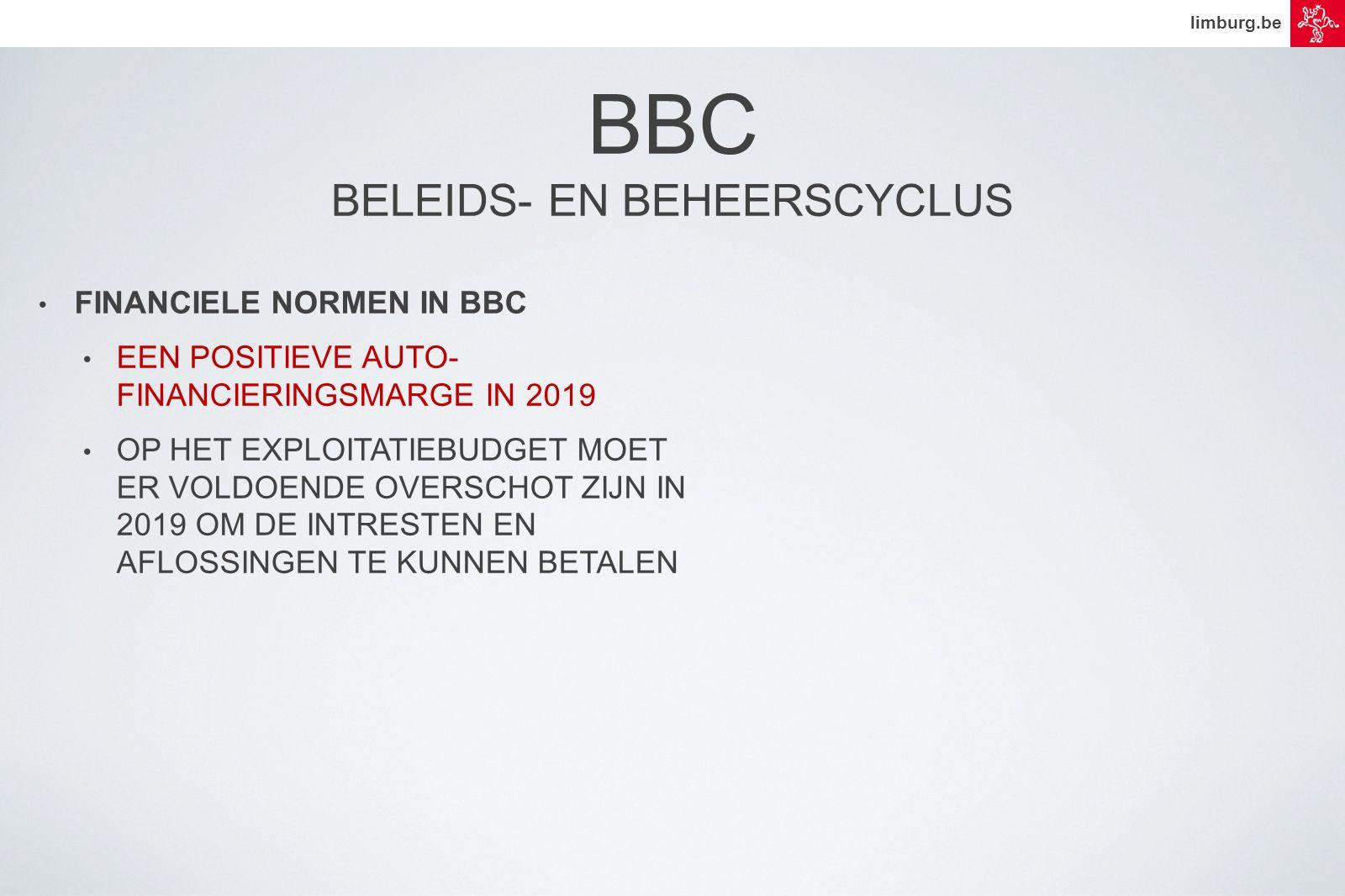limburg.be • FINANCIELE NORMEN IN BBC • EEN POSITIEVE AUTO- FINANCIERINGSMARGE IN 2019 • OP HET EXPLOITATIEBUDGET MOET ER VOLDOENDE OVERSCHOT ZIJN IN 2019 OM DE INTRESTEN EN AFLOSSINGEN TE KUNNEN BETALEN BBC BELEIDS- EN BEHEERSCYCLUS