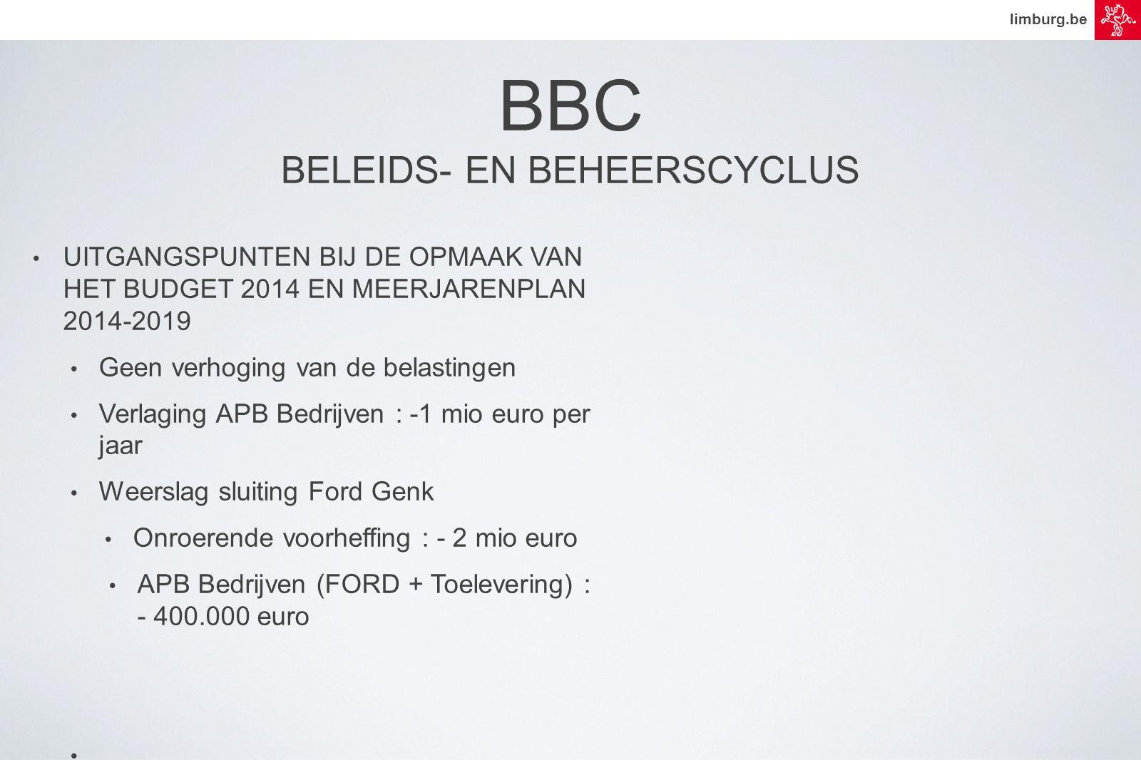 limburg.be • UITGANGSPUNTEN BIJ DE OPMAAK VAN HET BUDGET 2014 EN MEERJARENPLAN 2014-2019 • Geen verhoging van de belastingen • Verlaging APB Bedrijven : -1 mio euro per jaar • Weerslag sluiting Ford Genk • Onroerende voorheffing : - 2 mio euro • APB Bedrijven (FORD + Toelevering) : - 400.000 euro • BBC BELEIDS- EN BEHEERSCYCLUS