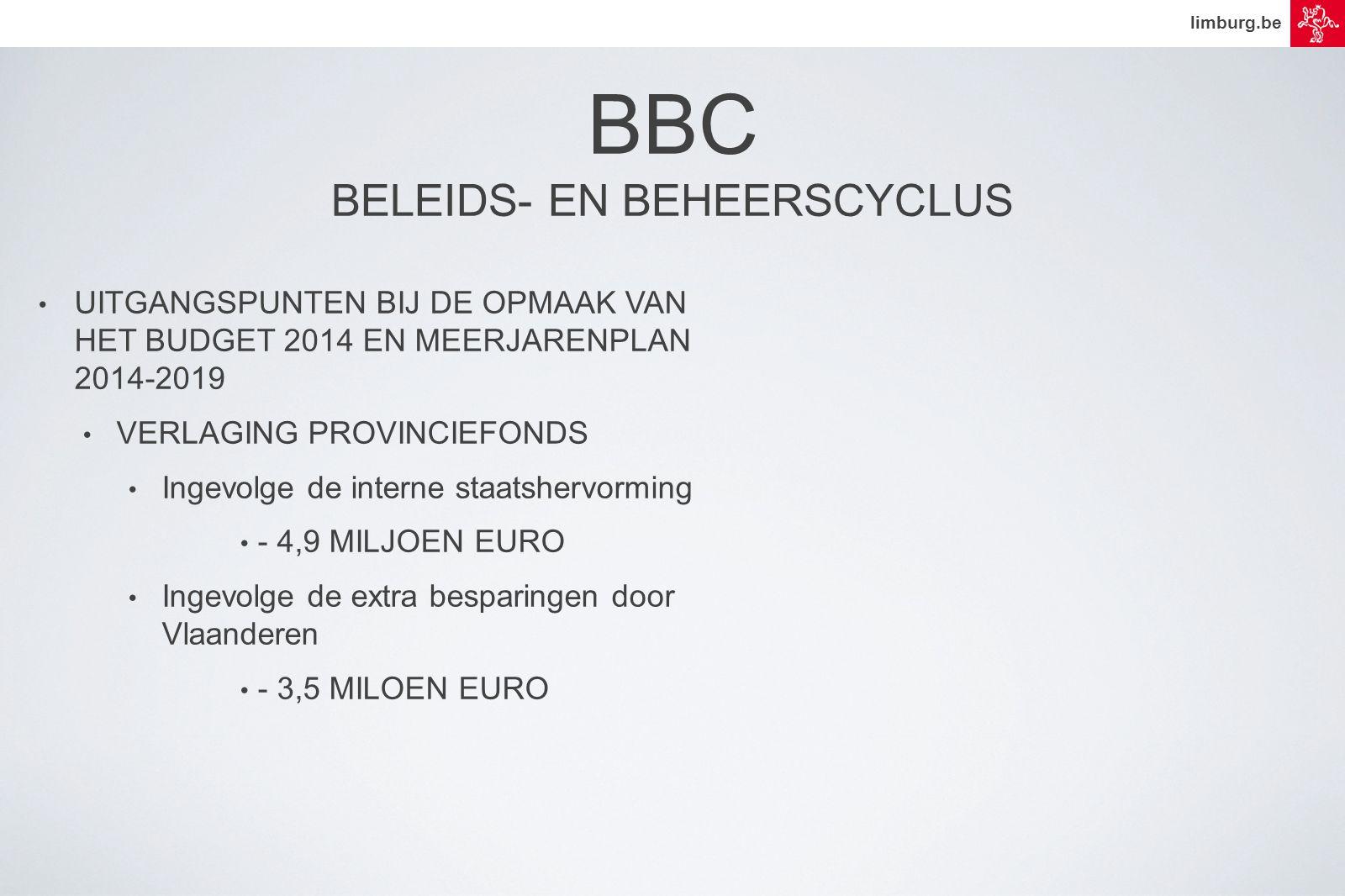 limburg.be • UITGANGSPUNTEN BIJ DE OPMAAK VAN HET BUDGET 2014 EN MEERJARENPLAN 2014-2019 • VERLAGING PROVINCIEFONDS • Ingevolge de interne staatshervorming • - 4,9 MILJOEN EURO • Ingevolge de extra besparingen door Vlaanderen • - 3,5 MILOEN EURO BBC BELEIDS- EN BEHEERSCYCLUS