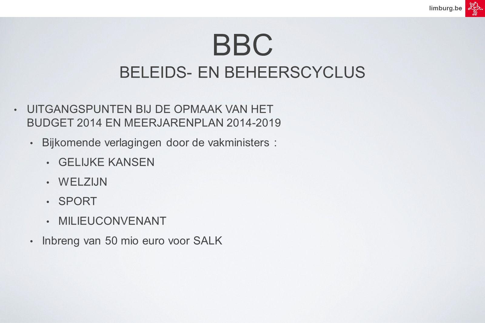 limburg.be • UITGANGSPUNTEN BIJ DE OPMAAK VAN HET BUDGET 2014 EN MEERJARENPLAN 2014-2019 • Bijkomende verlagingen door de vakministers : • GELIJKE KANSEN • WELZIJN • SPORT • MILIEUCONVENANT • Inbreng van 50 mio euro voor SALK BBC BELEIDS- EN BEHEERSCYCLUS