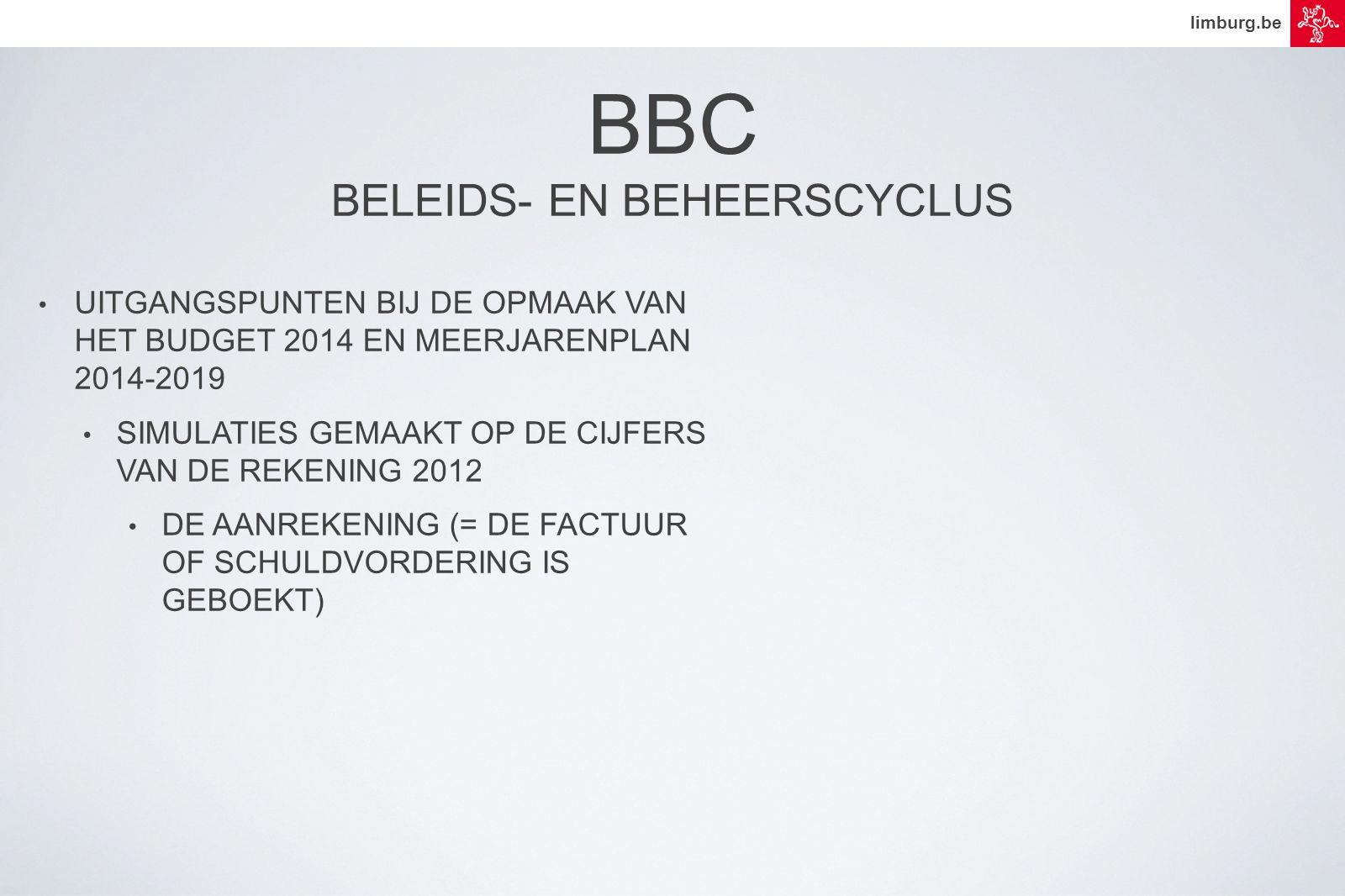 limburg.be • UITGANGSPUNTEN BIJ DE OPMAAK VAN HET BUDGET 2014 EN MEERJARENPLAN 2014-2019 • SIMULATIES GEMAAKT OP DE CIJFERS VAN DE REKENING 2012 • DE AANREKENING (= DE FACTUUR OF SCHULDVORDERING IS GEBOEKT) BBC BELEIDS- EN BEHEERSCYCLUS