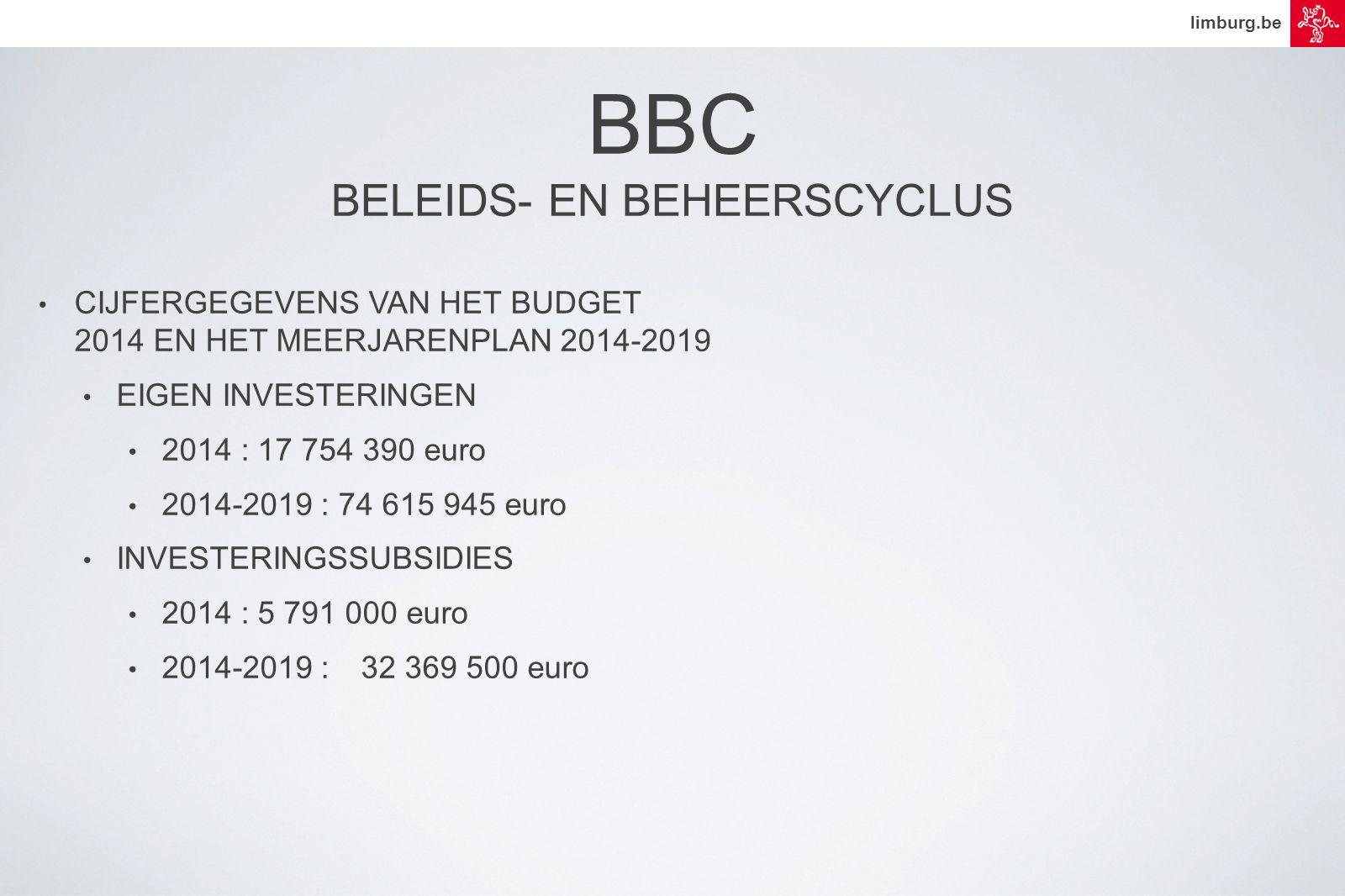 limburg.be • CIJFERGEGEVENS VAN HET BUDGET 2014 EN HET MEERJARENPLAN 2014-2019 • EIGEN INVESTERINGEN • 2014 : 17 754 390 euro • 2014-2019 : 74 615 945 euro • INVESTERINGSSUBSIDIES • 2014 : 5 791 000 euro • 2014-2019 :32 369 500 euro BBC BELEIDS- EN BEHEERSCYCLUS