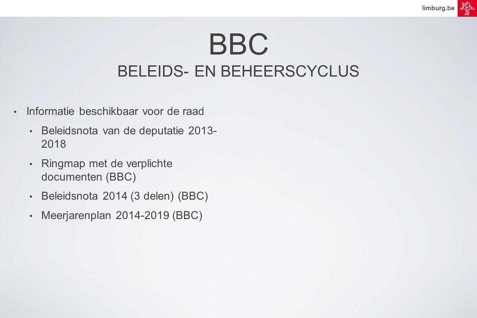 limburg.be • Informatie beschikbaar voor de raad • Beleidsnota van de deputatie 2013- 2018 • Ringmap met de verplichte documenten (BBC) • Beleidsnota 2014 (3 delen) (BBC) • Meerjarenplan 2014-2019 (BBC) BBC BELEIDS- EN BEHEERSCYCLUS