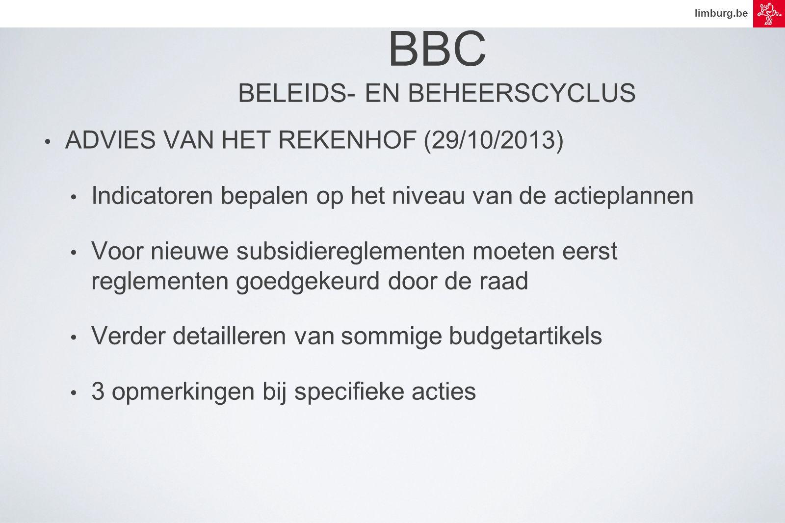 limburg.be BBC BELEIDS- EN BEHEERSCYCLUS • ADVIES VAN HET REKENHOF (29/10/2013) • Indicatoren bepalen op het niveau van de actieplannen • Voor nieuwe subsidiereglementen moeten eerst reglementen goedgekeurd door de raad • Verder detailleren van sommige budgetartikels • 3 opmerkingen bij specifieke acties